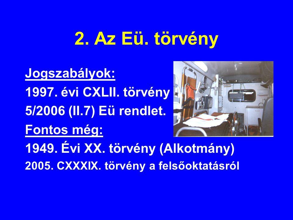 2. Az Eü. törvény Jogszabályok: 1997. évi CXLII. törvény 5/2006 (II.7) Eü rendlet. Fontos még: 1949. Évi XX. törvény (Alkotmány) 2005. CXXXIX. törvény