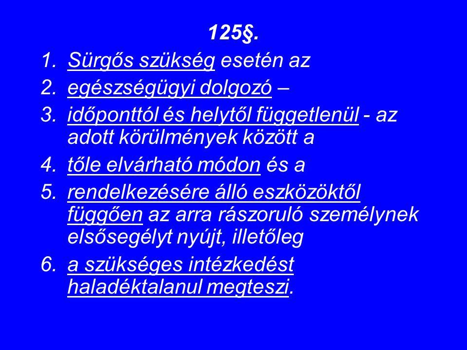 125§. 1.Sürgős szükség esetén az 2.egészségügyi dolgozó – 3.időponttól és helytől függetlenül - az adott körülmények között a 4.tőle elvárható módon é