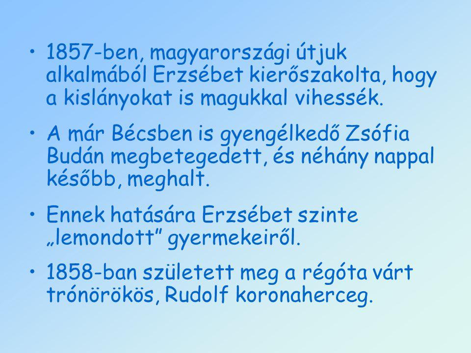 1857-ben, magyarországi útjuk alkalmából Erzsébet kierőszakolta, hogy a kislányokat is magukkal vihessék. A már Bécsben is gyengélkedő Zsófia Budán me