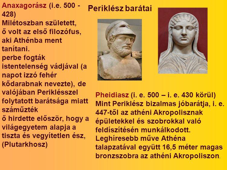Periklész barátai Anaxagorász (i.e. 500 - 428) Milétoszban született, ő volt az első filozófus, aki Athénba ment tanítani. perbe fogták istentelenség