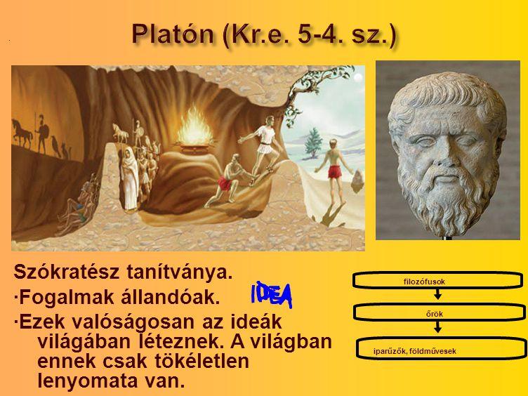 · filozófusok őrök iparűzők, földművesek Szókratész tanítványa. ·Fogalmak állandóak. ·Ezek valóságosan az ideák világában léteznek. A világban ennek c