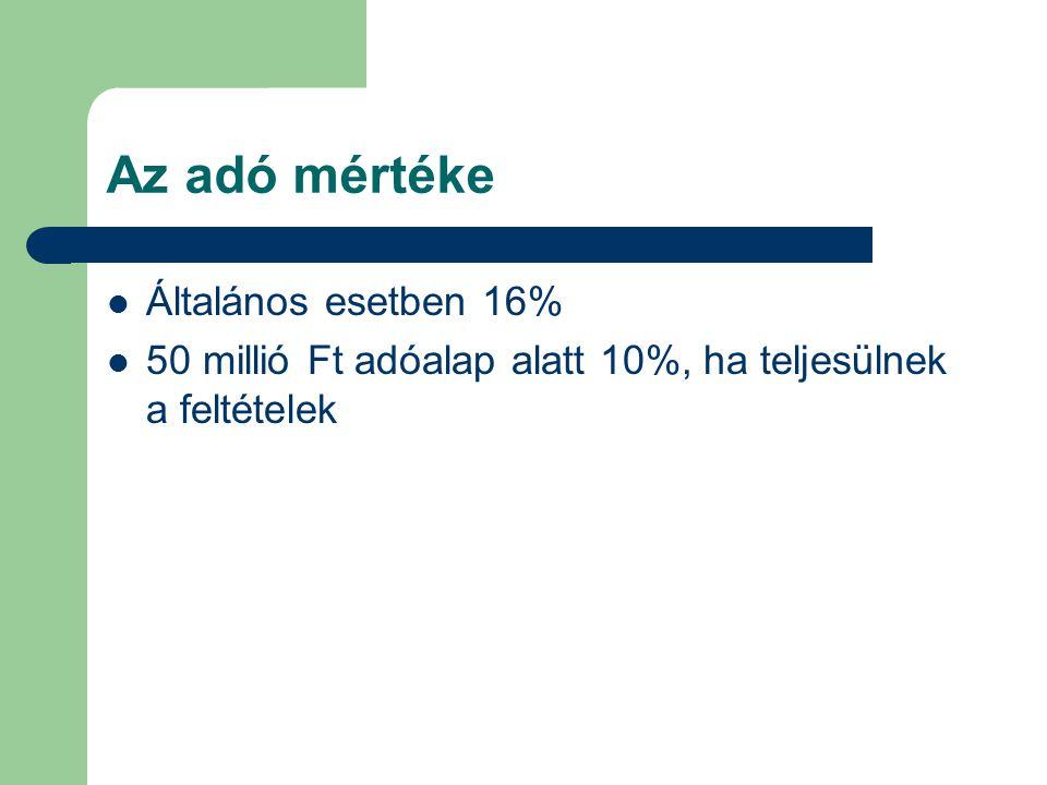 Az adó mértéke Általános esetben 16% 50 millió Ft adóalap alatt 10%, ha teljesülnek a feltételek