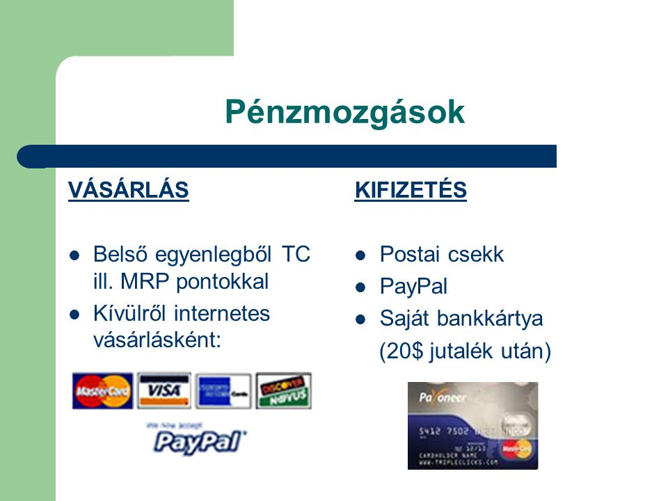 Pénzmozgások VÁSÁRLÁS Belső egyenlegből TC ill. MRP pontokkal Kívülről internetes vásárlásként: KIFIZETÉS Postai csekk PayPal Saját bankkártya (20$ ju