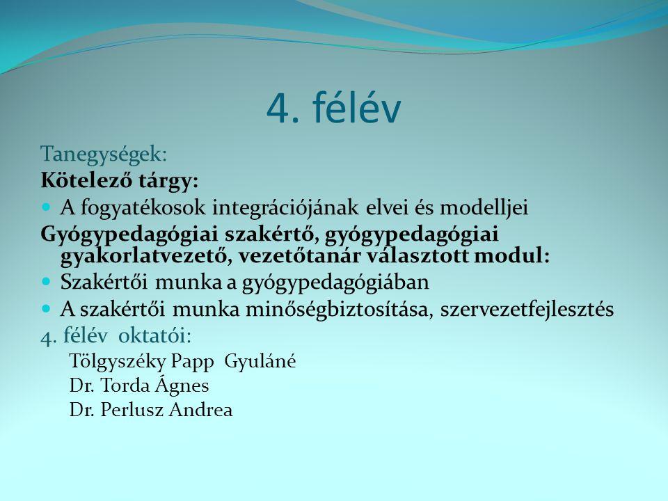 4. félév Tanegységek: Kötelező tárgy: A fogyatékosok integrációjának elvei és modelljei Gyógypedagógiai szakértő, gyógypedagógiai gyakorlatvezető, vez