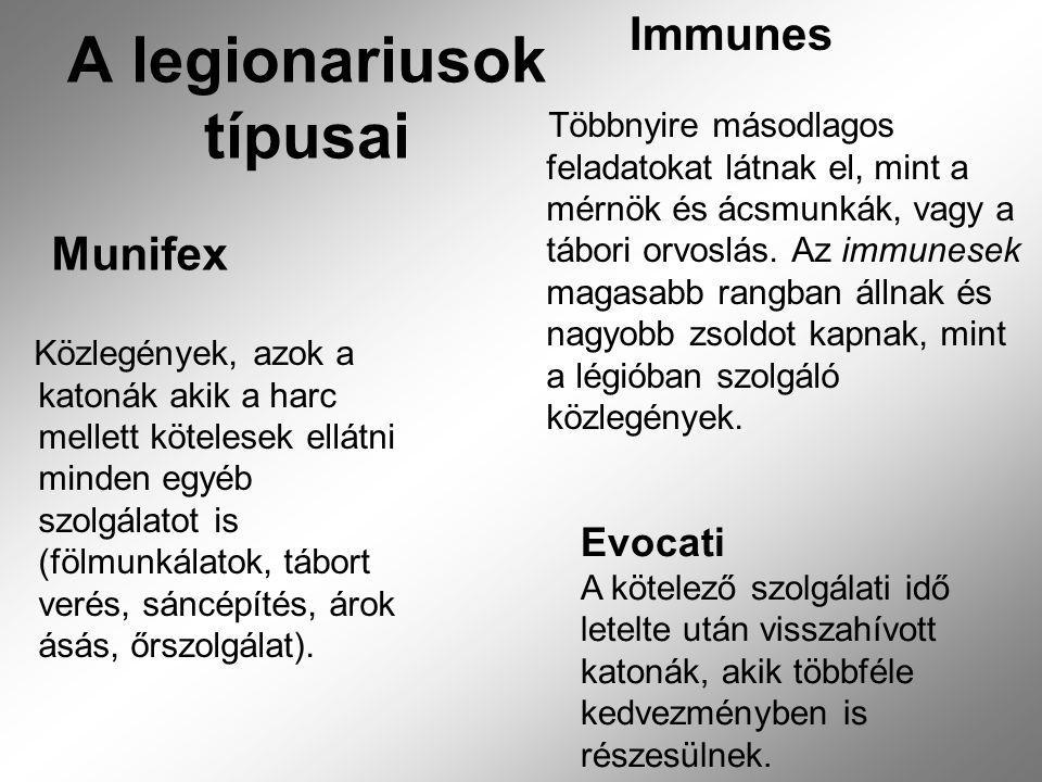 A legionariusok típusai Munifex Immunes Közlegények, azok a katonák akik a harc mellett kötelesek ellátni minden egyéb szolgálatot is (fölmunkálatok, tábort verés, sáncépítés, árok ásás, őrszolgálat).