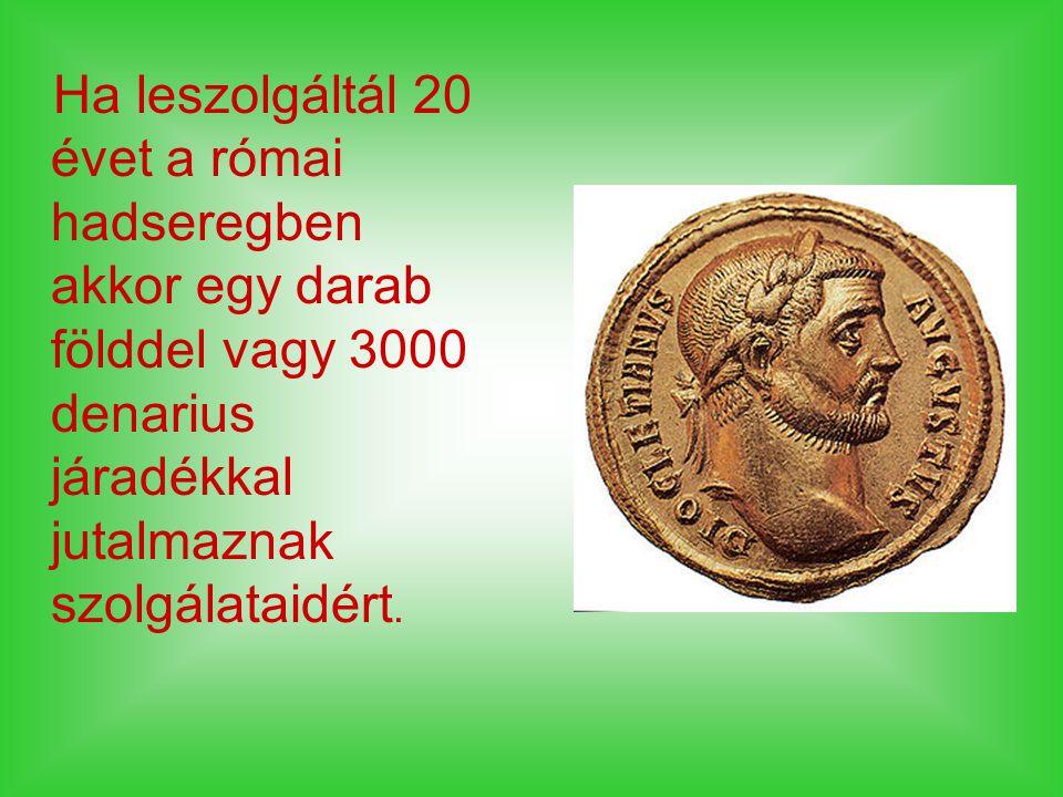 Ha leszolgáltál 20 évet a római hadseregben akkor egy darab földdel vagy 3000 denarius járadékkal jutalmaznak szolgálataidért.