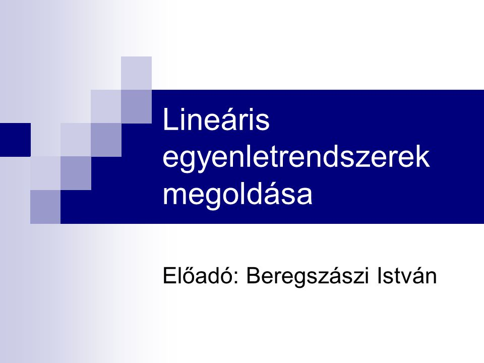 Lineáris egyenletrendszerek megoldása Előadó: Beregszászi István