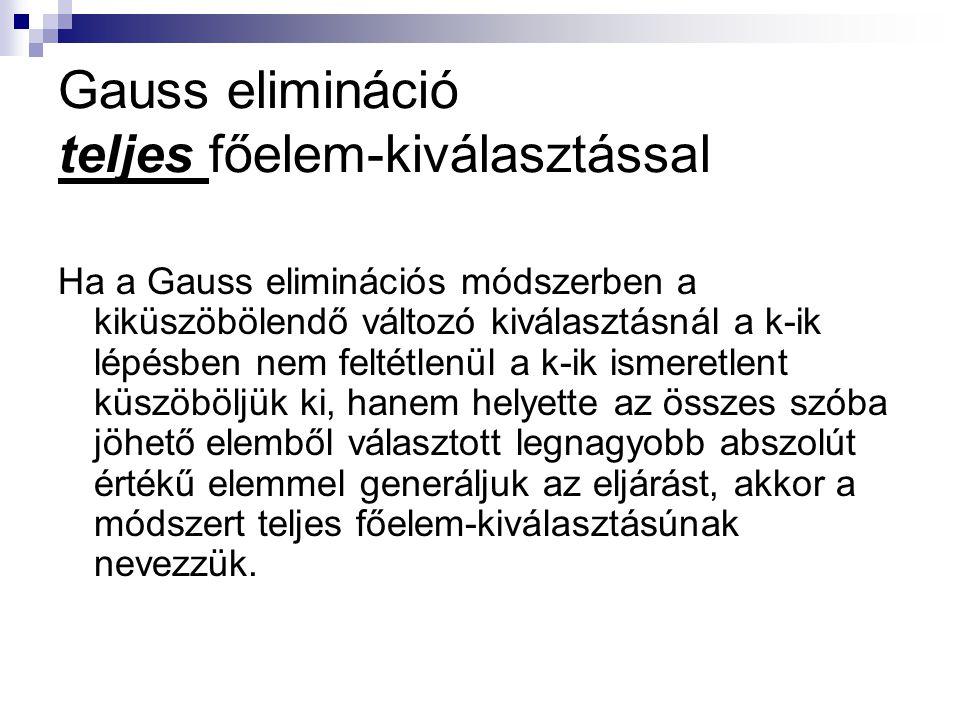 Gauss elimináció teljes főelem-kiválasztással Ha a Gauss eliminációs módszerben a kiküszöbölendő változó kiválasztásnál a k-ik lépésben nem feltétlenü