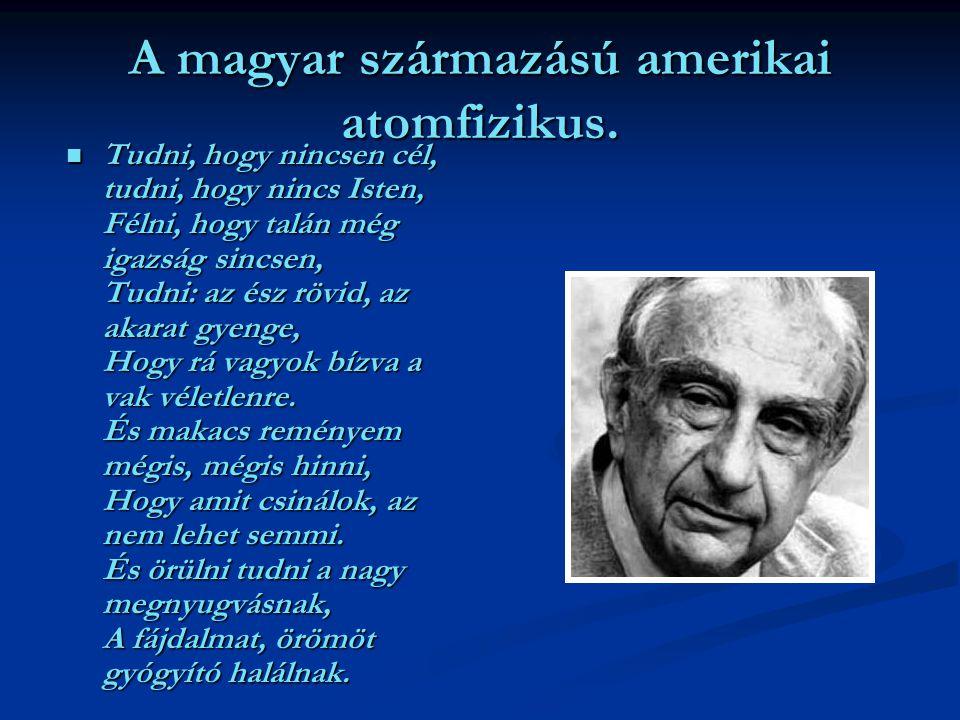 A magyar származású amerikai atomfizikus. Tudni, hogy nincsen cél, tudni, hogy nincs Isten, Félni, hogy talán még igazság sincsen, Tudni: az ész rövid