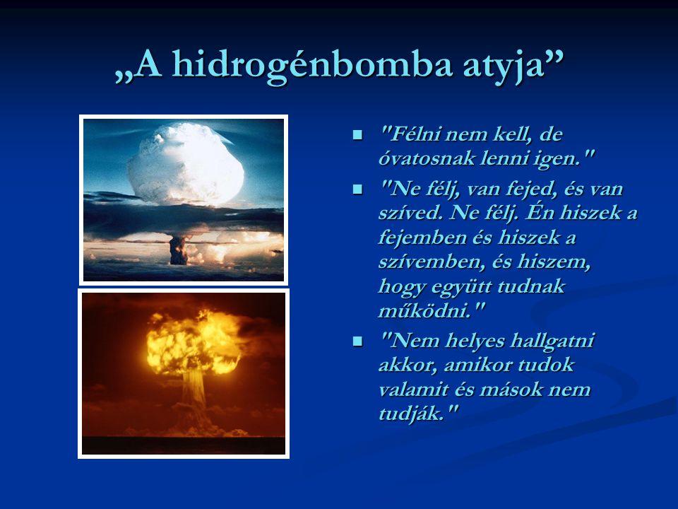 """""""A hidrogénbomba atyja Félni nem kell, de óvatosnak lenni igen. Ne félj, van fejed, és van szíved."""