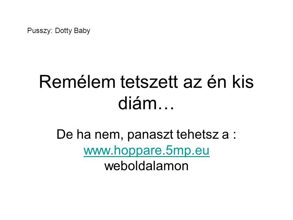 Remélem tetszett az én kis diám… De ha nem, panaszt tehetsz a : www.hoppare.5mp.eu weboldalamon www.hoppare.5mp.eu Pusszy: Dotty Baby