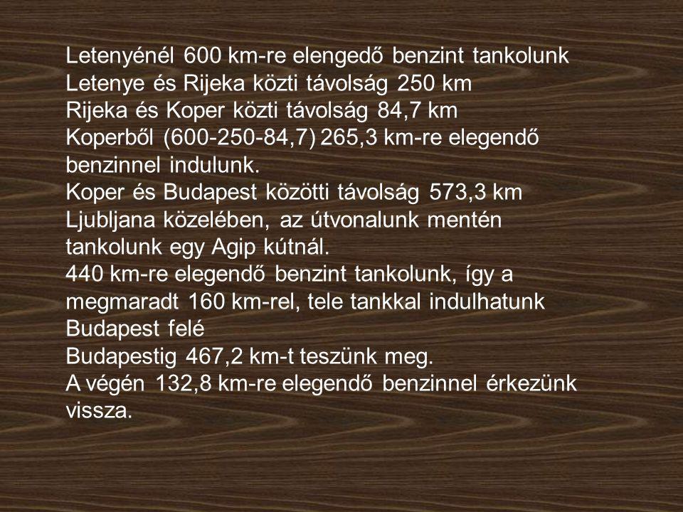 Letenyénél 600 km-re elengedő benzint tankolunk Letenye és Rijeka közti távolság 250 km Rijeka és Koper közti távolság 84,7 km Koperből (600-250-84,7) 265,3 km-re elegendő benzinnel indulunk.