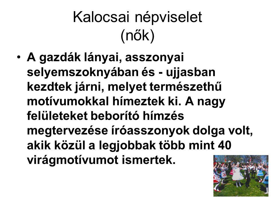 Kalocsai népviselet (nők) A gazdák lányai, asszonyai selyemszoknyában és - ujjasban kezdtek járni, melyet természethű motívumokkal hímeztek ki. A nagy