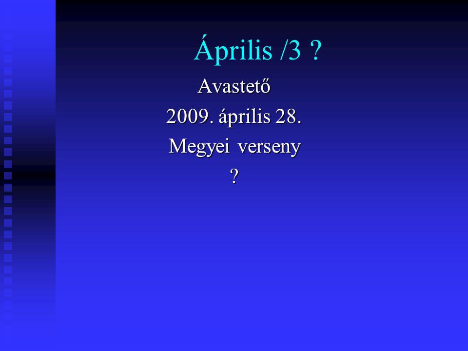 Április /3 ? Avastető 2009. április 28. Megyei verseny ?