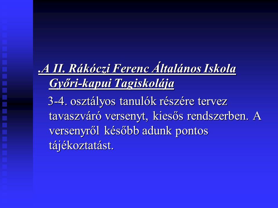 .A II. Rákóczi Ferenc Általános Iskola Győri-kapui Tagiskolája 3-4. osztályos tanulók részére tervez tavaszváró versenyt, kiesős rendszerben. A versen
