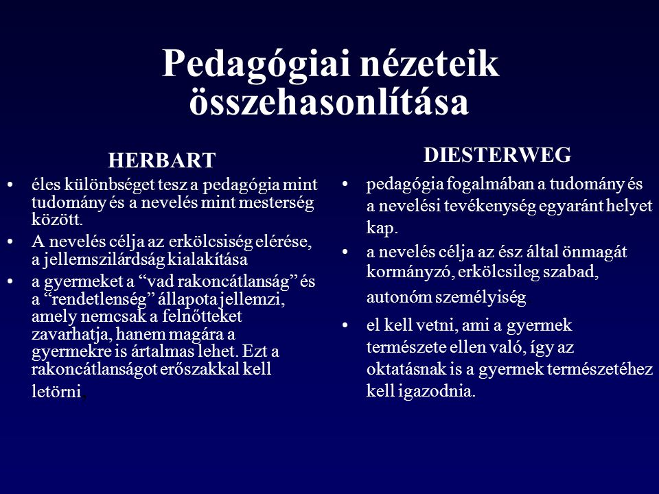 Pedagógiai nézeteik összehasonlítása HERBART éles különbséget tesz a pedagógia mint tudomány és a nevelés mint mesterség között. A nevelés célja az er