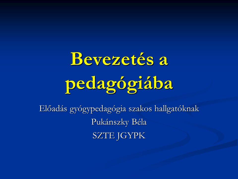 Bevezetés a pedagógiába Előadás gyógypedagógia szakos hallgatóknak Pukánszky Béla SZTE JGYPK