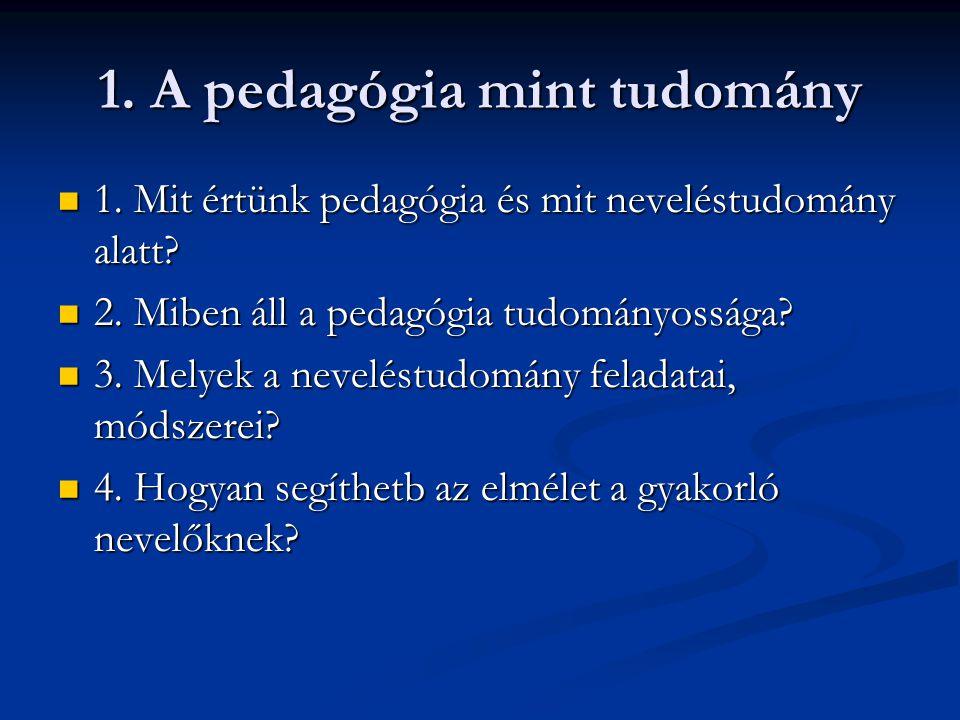1. A pedagógia mint tudomány 1. Mit értünk pedagógia és mit neveléstudomány alatt.