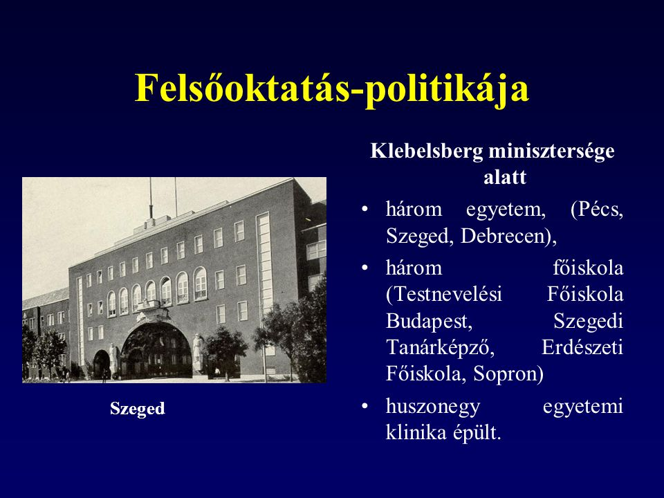 Felsőoktatás-politikája Klebelsberg minisztersége alatt három egyetem, (Pécs, Szeged, Debrecen), három főiskola (Testnevelési Főiskola Budapest, Szegedi Tanárképző, Erdészeti Főiskola, Sopron) huszonegy egyetemi klinika épült.