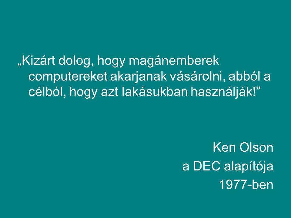 """""""Kizárt dolog, hogy magánemberek computereket akarjanak vásárolni, abból a célból, hogy azt lakásukban használják! Ken Olson a DEC alapítója 1977-ben"""