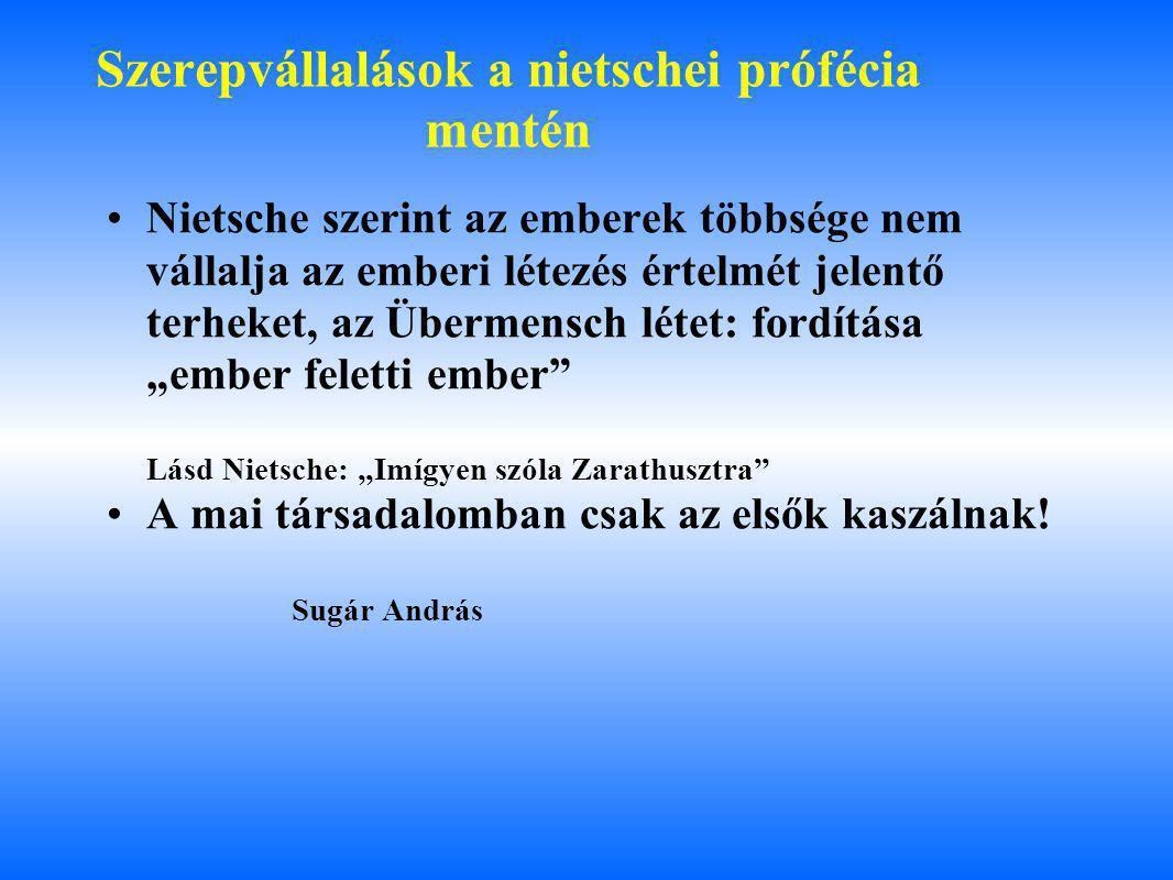 """Szerepvállalások a nietschei prófécia mentén Nietsche szerint az emberek többsége nem vállalja az emberi létezés értelmét jelentő terheket, az Übermensch létet: fordítása """"ember feletti ember Lásd Nietsche: """"Imígyen szóla Zarathusztra A mai társadalomban csak az elsők kaszálnak."""