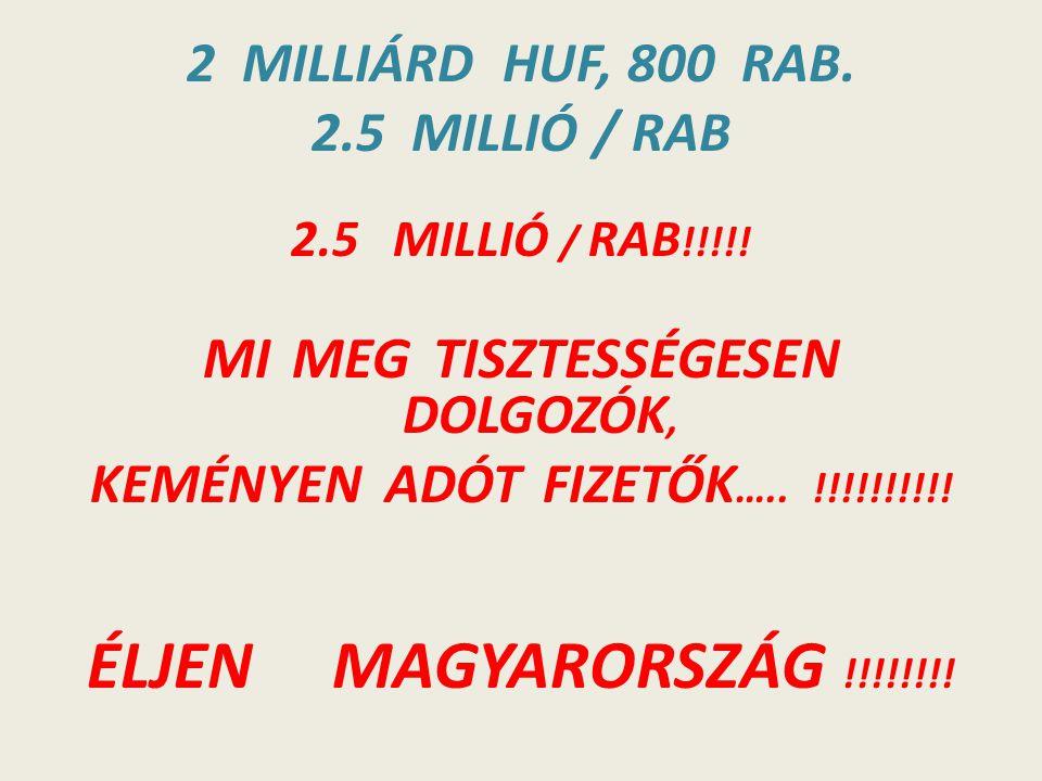 2 MILLIÁRD HUF, 800 RAB. 2.5 MILLIÓ / RAB 2.5 MILLIÓ / RAB !!!!! MI MEG TISZTESSÉGESEN DOLGOZÓK, KEMÉNYEN ADÓT FIZETŐK ….. !!!!!!!!!! ÉLJEN MAGYARORSZ