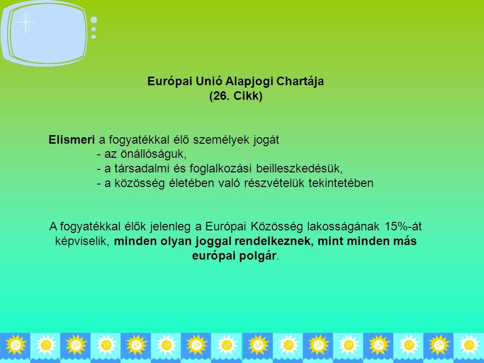 Európai Unió Alapjogi Chartája (26. Cikk) Elismeri a fogyatékkal élő személyek jogát - az önállóságuk, - a társadalmi és foglalkozási beilleszkedésük,