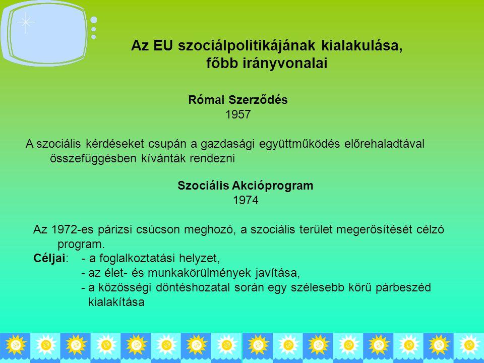 Az EU szociálpolitikájának kialakulása, főbb irányvonalai Római Szerződés 1957 A szociális kérdéseket csupán a gazdasági együttműködés előrehaladtával összefüggésben kívánták rendezni Szociális Akcióprogram 1974 Az 1972-es párizsi csúcson meghozó, a szociális terület megerősítését célzó program.