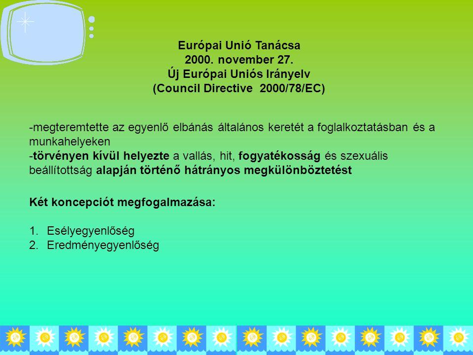 Európai Unió Tanácsa 2000. november 27. Új Európai Uniós Irányelv (Council Directive 2000/78/EC) -megteremtette az egyenlő elbánás általános keretét a