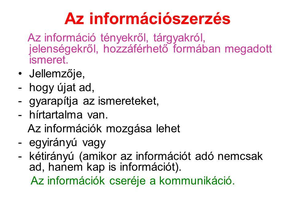 Az információszerzés Az információ tényekről, tárgyakról, jelenségekről, hozzáférhető formában megadott ismeret. Jellemzője, -hogy újat ad, -gyarapítj