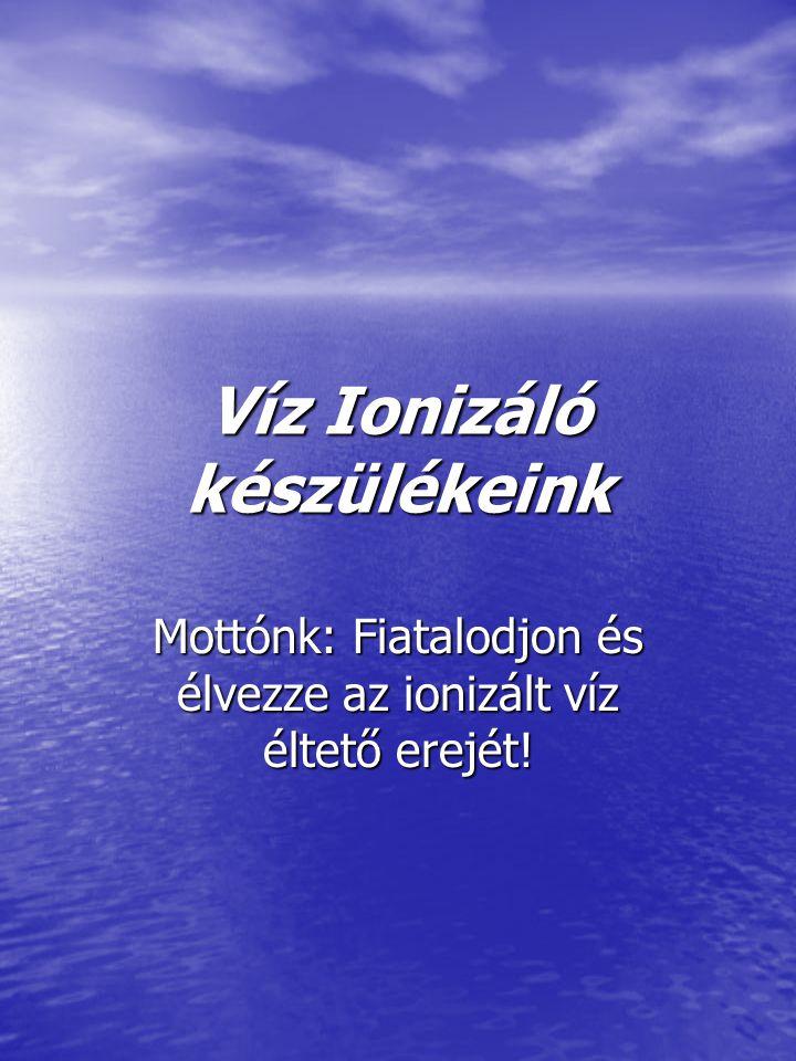 Víz Ionizáló készülékeink Mottónk: Fiatalodjon és élvezze az ionizált víz éltető erejét!