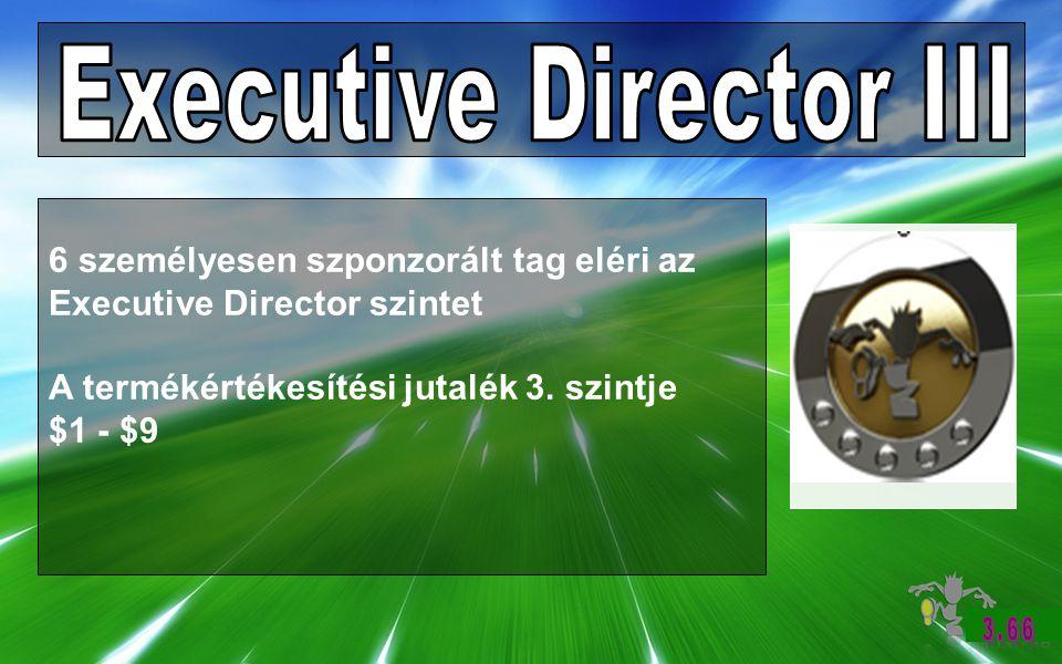 6 személyesen szponzorált tag eléri az Executive Director szintet A termékértékesítési jutalék 3.