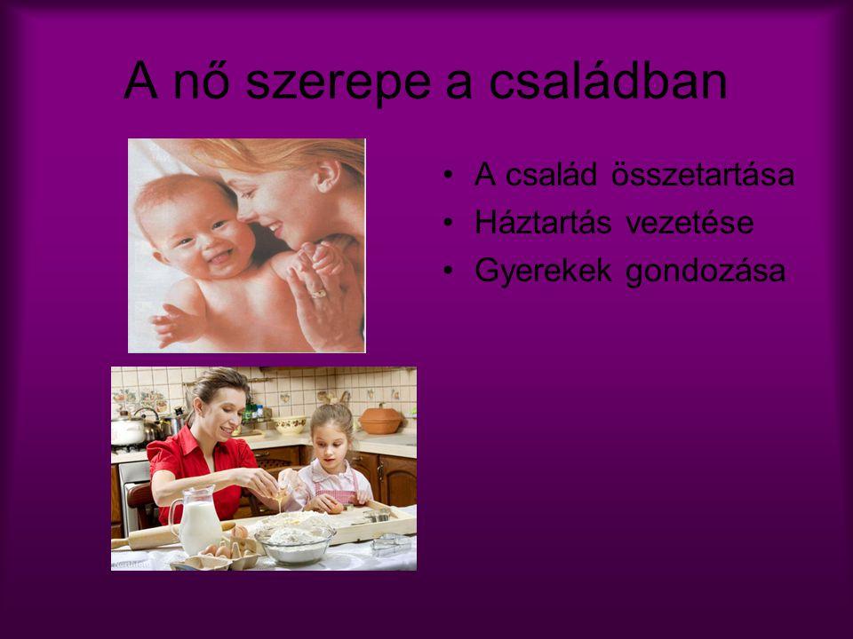 A nő szerepe a családban A család összetartása Háztartás vezetése Gyerekek gondozása