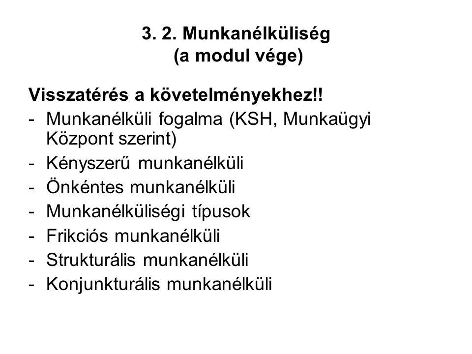 3. 2. Munkanélküliség (a modul vége) Visszatérés a követelményekhez!! -Munkanélküli fogalma (KSH, Munkaügyi Központ szerint) -Kényszerű munkanélküli -