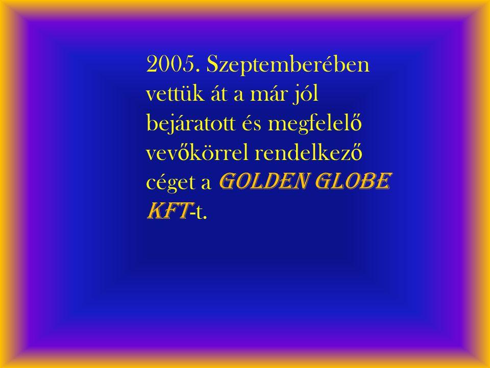 2005. Szeptemberében vettük át a már jól bejáratott és megfelel ő vev ő körrel rendelkez ő céget a Golden Globe Kft -t.