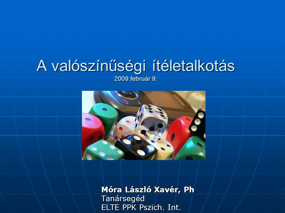A valószínűségi ítéletalkotás 2009.február 9. Móra László Xavér, Ph Tanársegéd ELTE PPK Pszich. Int.