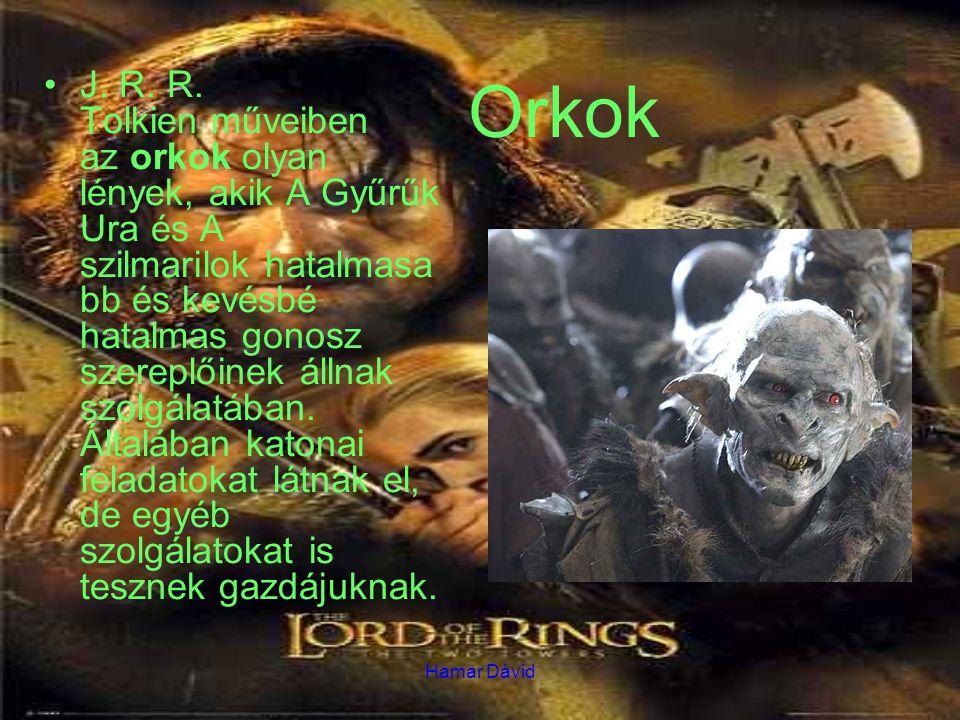 Hamar Dávid Orkok J. R. R. Tolkien műveiben az orkok olyan lények, akik A Gyűrűk Ura és A szilmarilok hatalmasa bb és kevésbé hatalmas gonosz szereplő