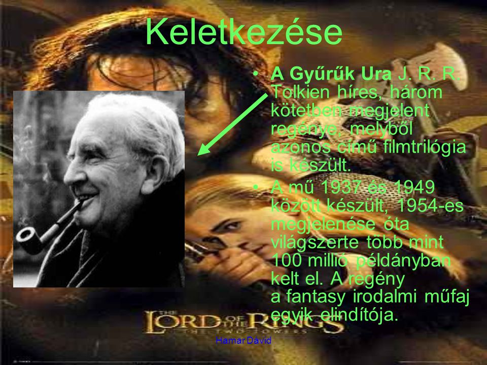 Hamar Dávid Keletkezése A Gyűrűk Ura J. R. R. Tolkien híres, három kötetben megjelent regénye, melyből azonos című filmtrilógia is készült. A mű 1937