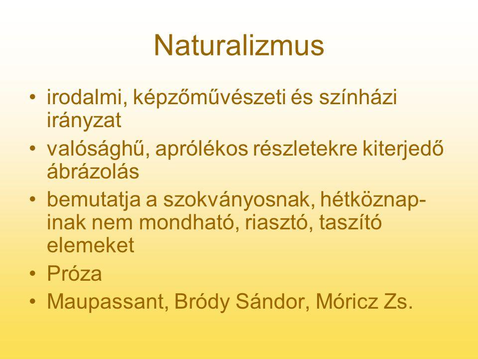 Naturalizmus irodalmi, képzőművészeti és színházi irányzat valósághű, aprólékos részletekre kiterjedő ábrázolás bemutatja a szokványosnak, hétköznap- inak nem mondható, riasztó, taszító elemeket Próza Maupassant, Bródy Sándor, Móricz Zs.