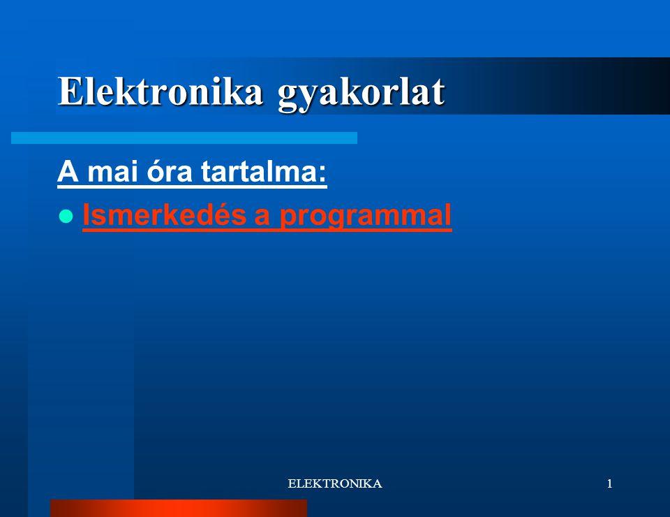 ELEKTRONIKA1 Elektronika gyakorlat A mai óra tartalma: Ismerkedés a programmal
