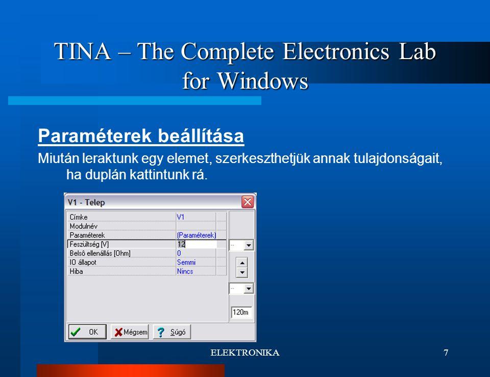 ELEKTRONIKA8 TINA – The Complete Electronics Lab for Windows Elemek összekötése Az elhelyezett elemek összekötése egyszerű,kattintsunk az elem végpontjára, majd a segéd rács segítségével húzzuk el a vezetéket a másik elemig,végül egy másik kattintással fejezzük be a műveletet.