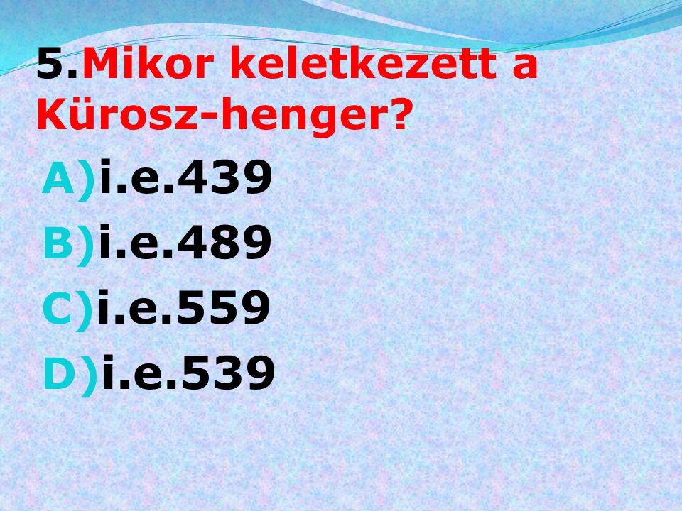 5.Mikor keletkezett a Kürosz-henger? A) i.e.439 B) i.e.489 C) i.e.559 D) i.e.539