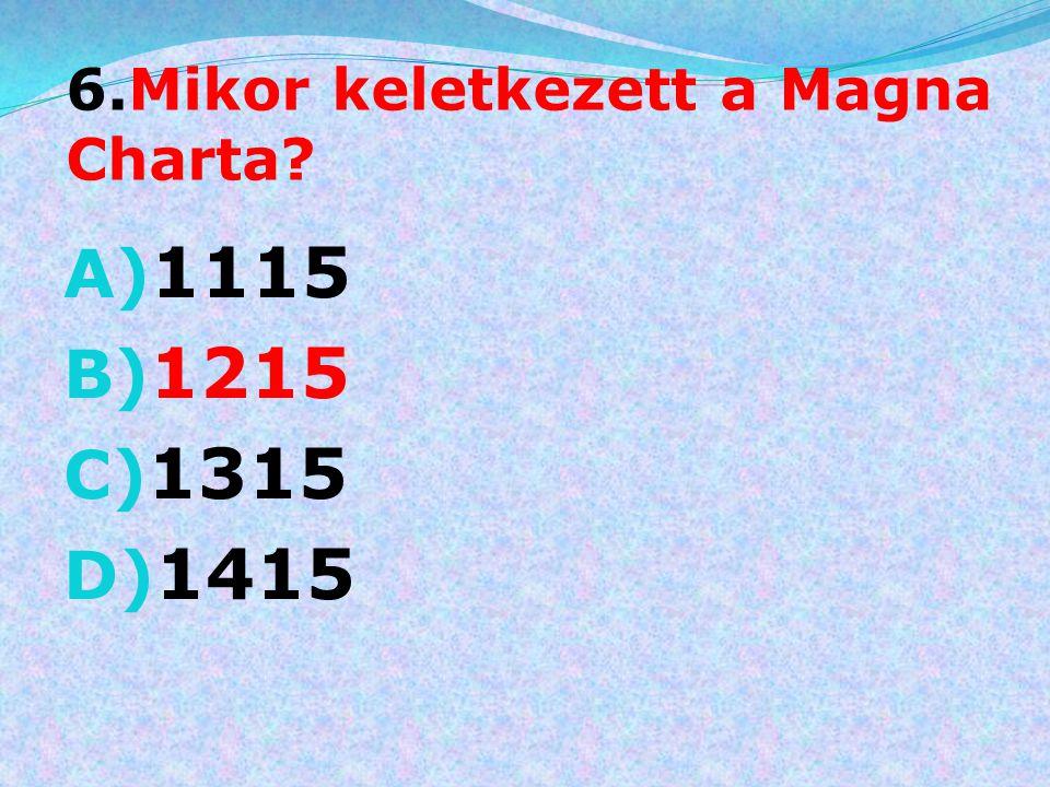 6.Mikor keletkezett a Magna Charta? A) 1115 B) 1215 C) 1315 D) 1415