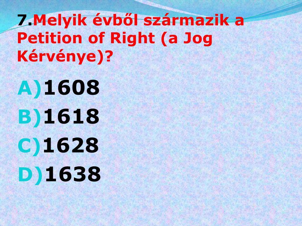 7.Melyik évből származik a Petition of Right (a Jog Kérvénye)? A) 1608 B) 1618 C) 1628 D) 1638