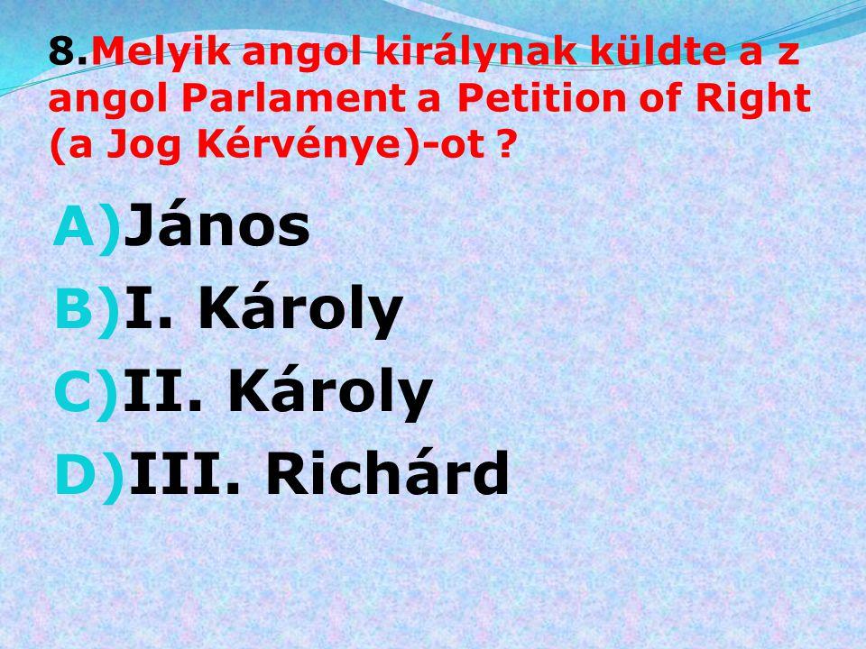 8.Melyik angol királynak küldte a z angol Parlament a Petition of Right (a Jog Kérvénye)-ot ? A) János B) I. Károly C) II. Károly D) III. Richárd