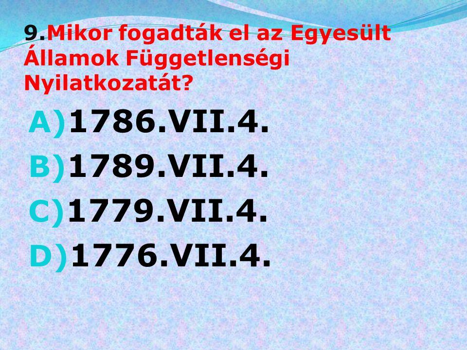 9.Mikor fogadták el az Egyesült Államok Függetlenségi Nyilatkozatát? A) 1786.VII.4. B) 1789.VII.4. C) 1779.VII.4. D) 1776.VII.4.