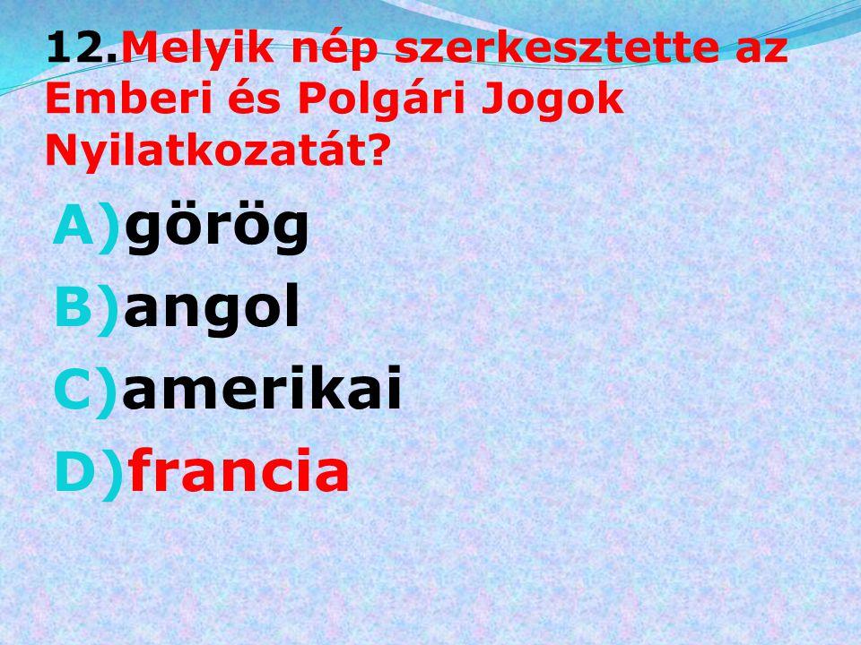 12.Melyik nép szerkesztette az Emberi és Polgári Jogok Nyilatkozatát? A) görög B) angol C) amerikai D) francia