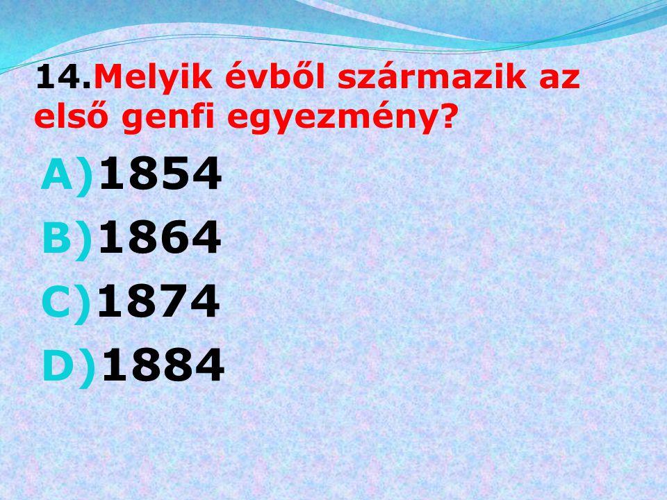 14.Melyik évből származik az első genfi egyezmény? A) 1854 B) 1864 C) 1874 D) 1884