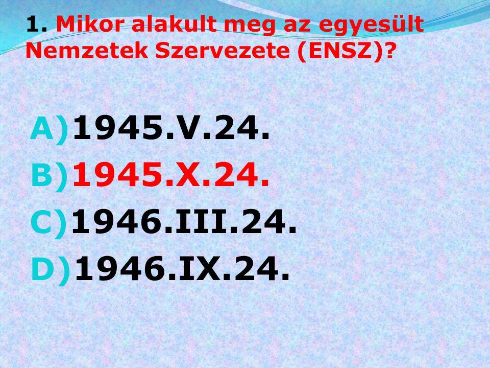 1. Mikor alakult meg az egyesült Nemzetek Szervezete (ENSZ)? A) 1945.V.24. B) 1945.X.24. C) 1946.III.24. D) 1946.IX.24.