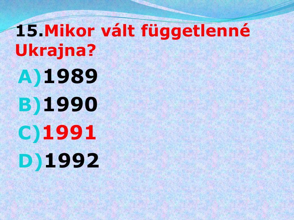 15.Mikor vált függetlenné Ukrajna? A) 1989 B) 1990 C) 1991 D) 1992